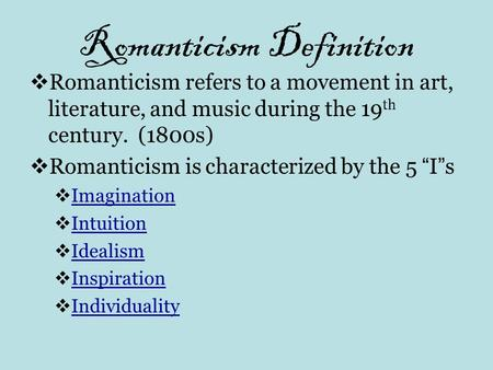 Romanticism Definition  Romanticism refers to a movement in art, literature, and music during the 19 th century. (1800s)  Romanticism is characterized.