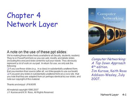 Network Layer4-1 Chapter 4 Network Layer A note on the use <strong>of</strong> these ppt slides: We're making these slides freely available to all (faculty, students, readers).