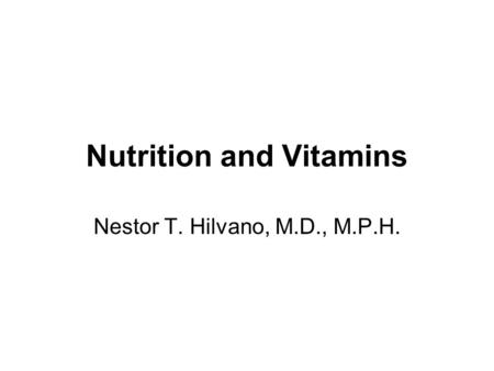 Nutrition and Vitamins Nestor T. Hilvano, M.D., M.P.H.