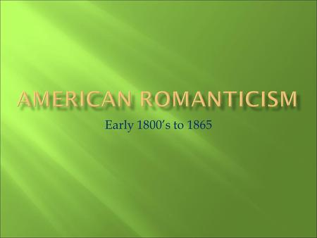 American Romanticism Early 1800's to 1865.