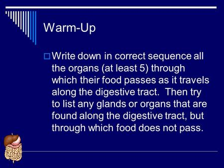Warm-Up Write down in correct sequence all the organs (at least 5) through which their food passes as it travels along the digestive tract. Then try to.