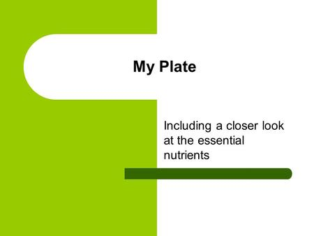 My Plate Including a closer look at the essential nutrients.