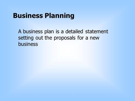 Business Planning A business plan is a detailed statement setting out the proposals for a new business.