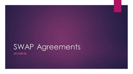 "SWAP Agreements LECTURE 06. SWAPS  Basic meaning of SWAP is ""something that is exchanged""  A currency swap refers to a spot sale of a currency combined."