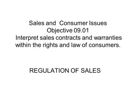 Sales and Consumer Issues Objective 09.01 Interpret sales contracts and warranties within the rights and law of consumers. REGULATION OF SALES.