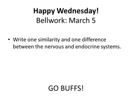 Happy Wednesday! Bellwork: March 5 GO BUFFS! Write one similarity and one difference between the nervous and endocrine systems.