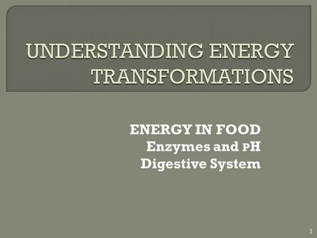 ENERGY IN FOOD Enzymes and P H Digestive System 1.