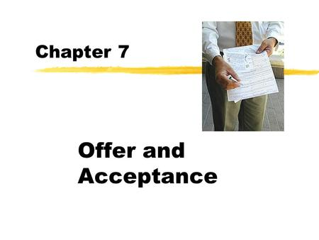 Chapter 7 Offer and Acceptance. Contracts zAn agreement that courts will enforce. zContracts between two parties re the basis for all economic activity.