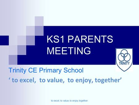 KS1 PARENTS MEETING Trinity CE Primary School ' to excel, to value, to enjoy, together' to excel, to value, to enjoy, together.