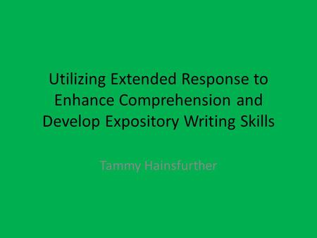 Utilizing Extended Response to Enhance Comprehension and Develop Expository Writing Skills Tammy Hainsfurther.