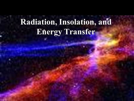 Radiation, Insolation, and Energy Transfer. Solar Radiation: Sun to Earth Speed of light: 300,000 km/second (186,000 miles/sec.) Distance to Earth: 150.