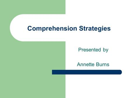 Comprehension Strategies Presented by Annette Burns.