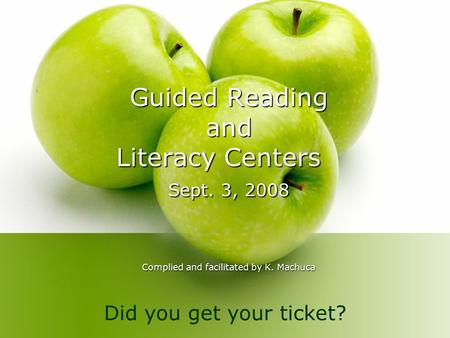 Guided Reading and Literacy Centers Sept. 3, 2008 Complied and facilitated by K. Machuca Did you get your ticket?