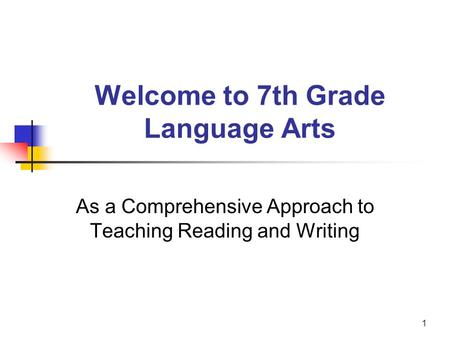 1 Welcome to 7th Grade Language Arts As a Comprehensive Approach to Teaching Reading and Writing.
