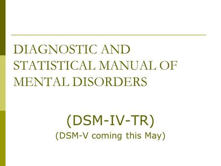 DIAGNOSTIC AND STATISTICAL MANUAL OF MENTAL DISORDERS (DSM-IV-TR) (DSM-V coming this May)