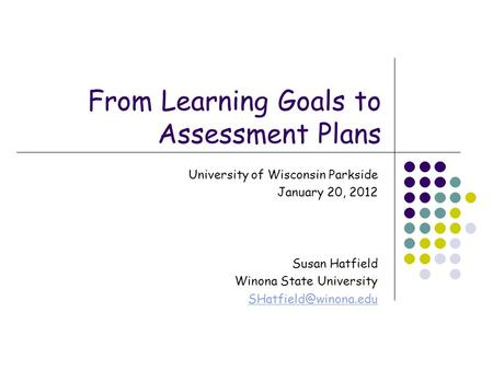 From Learning Goals to Assessment Plans University of Wisconsin Parkside January 20, 2012 Susan Hatfield Winona State University