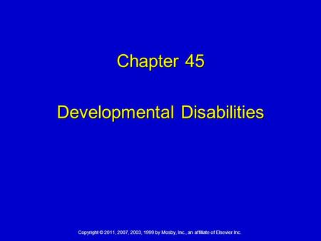 Copyright © 2011, 2007, 2003, 1999 by Mosby, Inc., an affiliate of Elsevier Inc. Chapter 45 Developmental Disabilities.