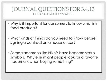 JOURNAL QUESTIONS FOR 3.4.13 CHOOSE TWO TO ANSWER! Why is it important for consumers to know what is in food products? What kinds of things do you need.