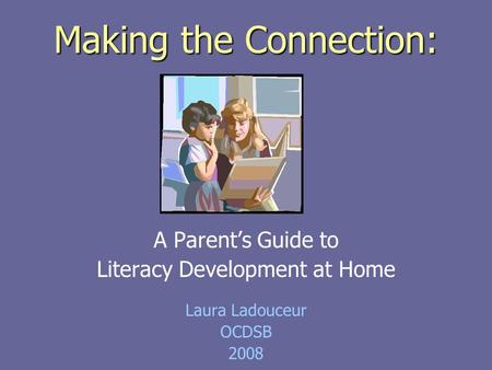 Making the Connection: A Parent's Guide to Literacy Development at Home Laura Ladouceur OCDSB 2008.