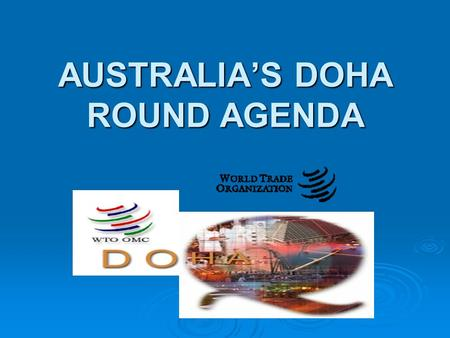 AUSTRALIA'S DOHA ROUND AGENDA. TODAY'S DISCUSSION  briefly, the WTO and Australia  what was decided at Doha  what has happened since Doha  Australia's.