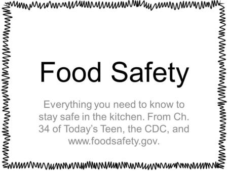 Food Safety Everything you need to know to stay safe in the kitchen. From Ch. 34 of Today's Teen, the CDC, and www.foodsafety.gov.