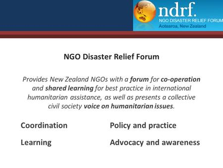 NGO Disaster Relief Forum Provides New Zealand NGOs with a forum for co-operation and shared learning for best practice in international humanitarian assistance,