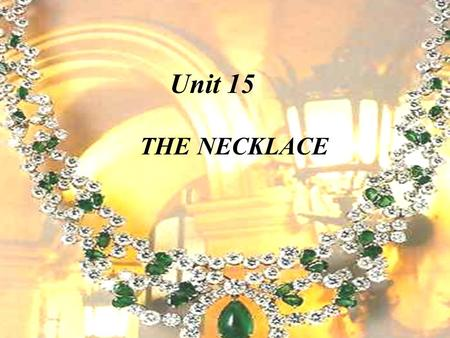 THE NECKLACE Unit 15 The writer Maupassant famous French novelist 1850 —1893, the late 19th century The necklace is one of Maupassant's best known short.