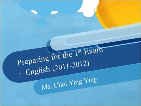 Preparing for the 1 st Exam ~ English (2011-2012) Ms. Choi Ying Ying.