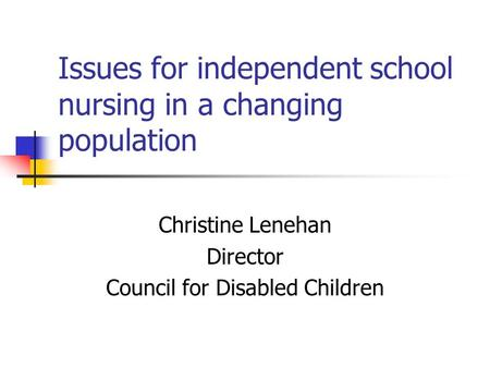 Issues for independent school nursing in a changing population Christine Lenehan Director Council for Disabled Children.