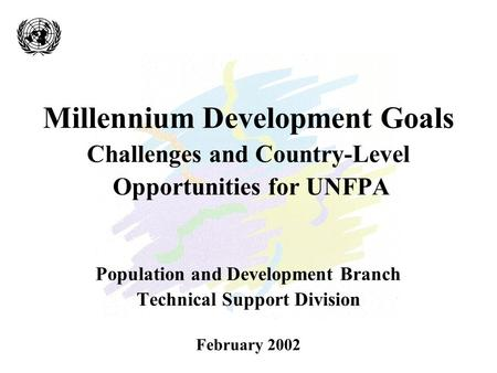 Millennium Development Goals Challenges and Country-Level Opportunities for UNFPA Population and Development Branch Technical Support Division February.