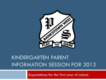 KINDERGARTEN PARENT INFORMATION SESSION FOR 2013 Expectations for the first year of school.