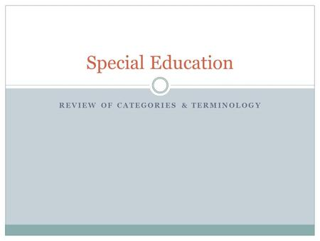 REVIEW OF CATEGORIES & TERMINOLOGY Special Education.