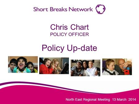 North East Regional Meeting 13 March 2014 Chris Chart POLICY OFFICER Policy Up-date.