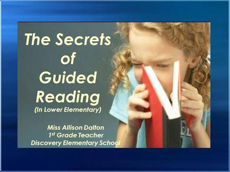 The Secrets of Guided Reading (In Lower Elementary) Miss Allison Dalton 1 st Grade Teacher Discovery Elementary School.
