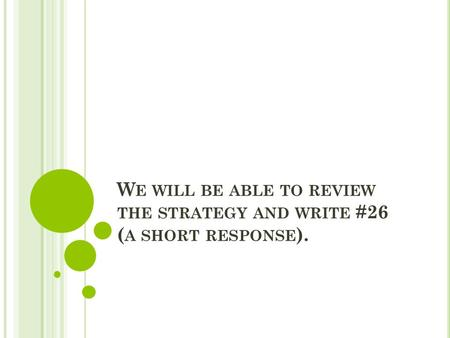 W E WILL BE ABLE TO REVIEW THE STRATEGY AND WRITE #26 ( A SHORT RESPONSE ).