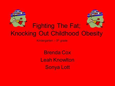 Fighting The Fat; Knocking Out Childhood <strong>Obesity</strong> Brenda Cox Leah Knowlton Sonya Lott Kindergarten – 5 th grade.