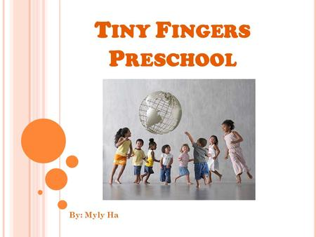 T INY F INGERS P RESCHOOL By: Myly Ha. W HO WE ARE … We are a multicultural program focusing on providing a high quality care for each child in a loving,