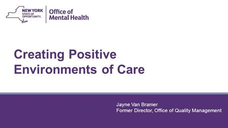 Creating Positive <strong>Environments</strong> of Care Jayne Van Bramer Former Director, Office of Quality Management.