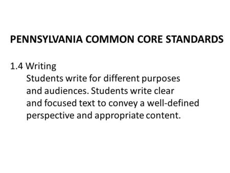 PENNSYLVANIA COMMON CORE STANDARDS 1.4 Writing Students write for different purposes and audiences. Students write clear and focused text to convey a well-defined.