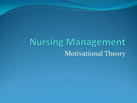 Motivational Theory. Describe Maslow's theory & other theories related to management. How these theories applicable in managing people/nurses. Why you.