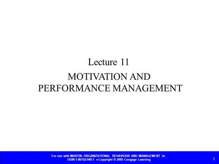 For use with MARTIN, ORGANIZATIONAL BEHAVIOUR AND MANAGEMENT 3e ISBN 1-86152-948-1  Copyright © 2005 Cengage Learning 1 MOTIVATION AND PERFORMANCE MANAGEMENT.