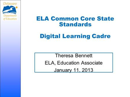ELA Common Core State Standards Digital Learning Cadre Theresa Bennett ELA, Education Associate January 11, 2013.