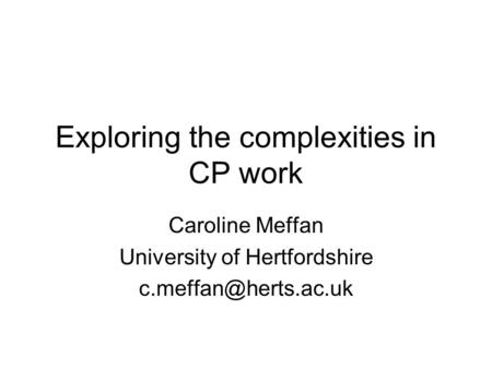Exploring the complexities in CP work Caroline Meffan University of Hertfordshire