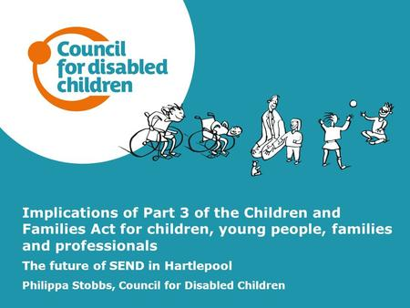 Implications of Part 3 of the Children and Families Act for children, young people, families and professionals The future of SEND in Hartlepool Philippa.