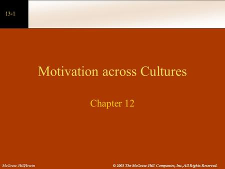 13-1 McGraw-Hill/Irwin© 2003 The McGraw-Hill Companies, Inc.,All Rights Reserved. Motivation across Cultures Chapter 12.