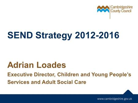 SEND Strategy 2012-2016 Adrian Loades Executive Director, Children and Young People's Services and Adult Social Care.