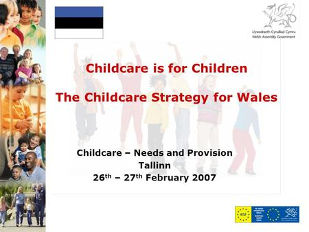Childcare is for Children The Childcare Strategy for Wales Childcare – Needs and Provision Tallinn 26 th – 27 th February 2007.