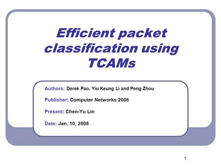 1 Efficient packet classification using TCAMs Authors: Derek Pao, Yiu Keung Li and Peng Zhou Publisher: Computer Networks 2006 Present: Chen-Yu Lin Date: