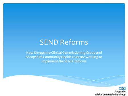 SEND Reforms How Shropshire Clinical Commissioning Group and Shropshire Community Health Trust are working to implement the SEND Reforms.