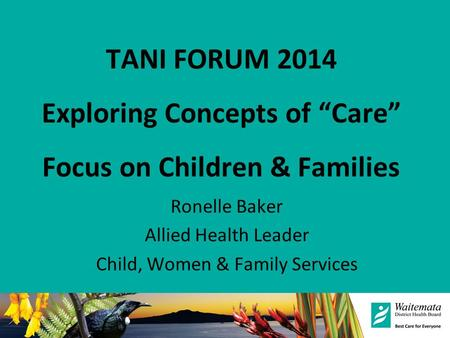 "TANI FORUM 2014 Exploring Concepts of ""Care"" Focus on Children & Families Ronelle Baker Allied Health Leader Child, Women & Family Services."